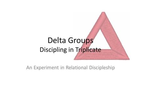 Delta Groups Discipling in Triplicate An Experiment in Relational Discipleship.