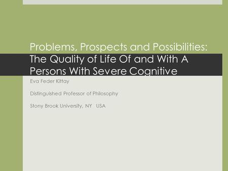Problems, Prospects and Possibilities: The Quality of Life Of and With A Persons With Severe Cognitive Disabilities. Eva Feder Kittay Distinguished Professor.