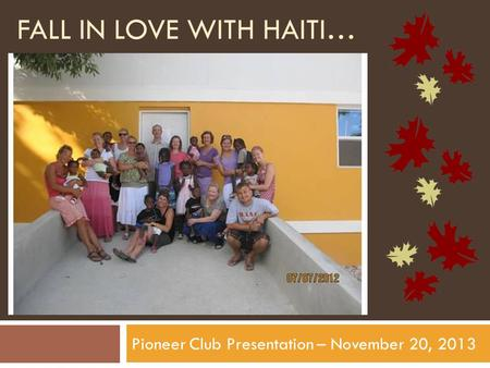 FALL IN LOVE WITH HAITI… Pioneer Club Presentation – November 20, 2013.