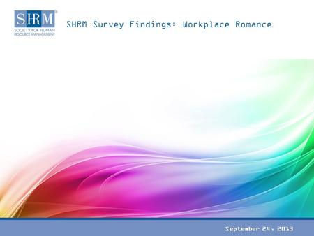 SHRM Survey Findings: Workplace Romance September 24, 2013.