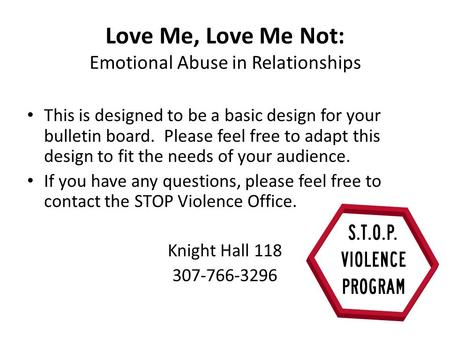 Love Me, Love Me Not: Emotional Abuse in Relationships This is designed to be a basic design for your bulletin board. Please feel free to adapt this design.