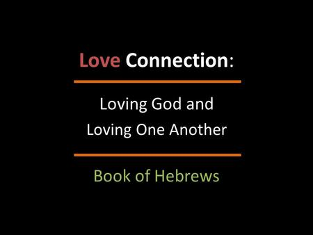 Love Connection: Loving God and Loving One Another Book of Hebrews.