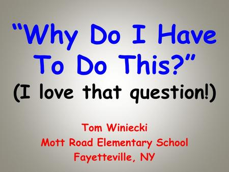 Why Do I Have To Do This? (I love that question!) Tom Winiecki Mott Road Elementary School Fayetteville, NY.