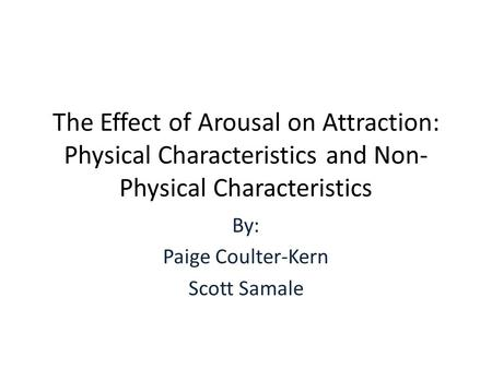The Effect of Arousal on Attraction: Physical Characteristics and Non- Physical Characteristics By: Paige Coulter-Kern Scott Samale.
