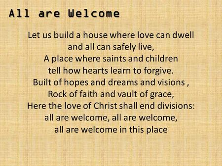 All are Welcome Let us build a house where love can dwell and all can safely live, A place where saints and children tell how hearts learn to forgive.