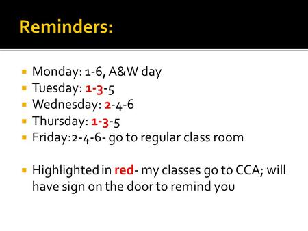 Monday: 1-6, A&W day Tuesday: 1-3-5 Wednesday: 2-4-6 Thursday: 1-3-5 Friday:2-4-6- go to regular class room Highlighted in red- my classes go to CCA; will.