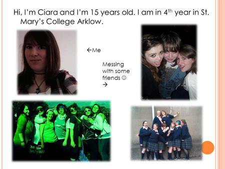 Hi, Im Ciara and Im 15 years old. I am in 4 th year in St. Marys College Arklow. Me Messing with some friends.