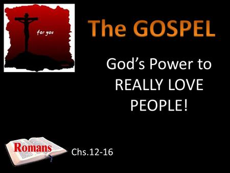 Gods Power to REALLY LOVE PEOPLE! Chs.12-16. If we are being real, we know we need Gods power to change us! Rom.1-3.