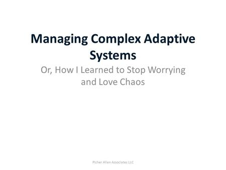 Managing Complex Adaptive Systems Or, How I Learned to Stop Worrying and Love Chaos Picher Allan Associates LLC.