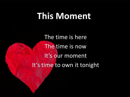 This Moment The time is here The time is now Its our moment Its time to own it tonight.