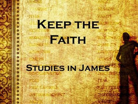 Keep the Faith Studies in James. James 1:3-4 KJV Knowing this, that the trying of your faith worketh patience. 4 But let patience have her perfect work,