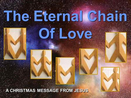 Turn on your speakers! Turn on your speakers! CLICK TO ADVANCE SLIDES The Eternal Chain Of Love The Eternal Chain Of Love A CHRISTMAS MESSAGE FROM JESUS.