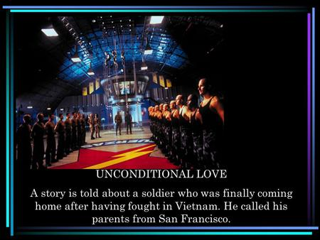 UNCONDITIONAL LOVE A story is told about a soldier who was finally coming home after having fought in Vietnam. He called his parents from San Francisco.