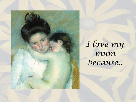 I love my mum because... She gets me up in time for school Kate 5D She gives me lots of hugs and kisses Samantha 5D Shes always been there when Im down.