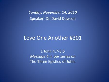 Love One Another #301 1 John 4:7-5:5 Message 4 in our series on The Three Epistles of John. Sunday, November 14, 2010 Speaker: Dr. David Dawson.