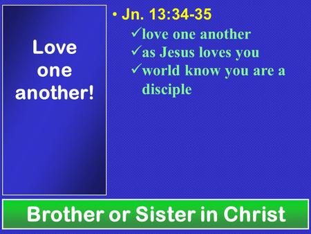 Brother or Sister in Christ Love one another! Jn. 13:34-35 love one another as Jesus loves you world know you are a disciple.