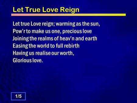 Let True Love Reign Let true Love reign; warming as the sun, Powr to make us one, precious love Joining the realms of heavn and earth Easing the world.