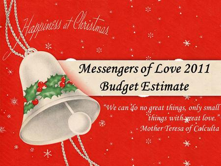 Messengers of Love 2011 Budget Estimate We can do no great things, only small things with great love. - Mother Teresa of Calculta.