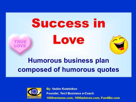 Success in Love Humorous business plan composed of humorous quotes By: Vadim Kotelnikov Founder, Ten3 Business e-Coach 1000ventures.com, 1000advices.com,