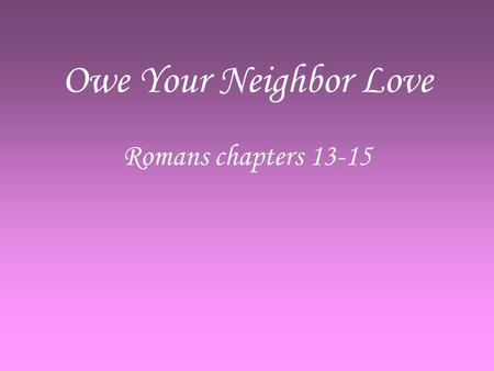 Owe Your Neighbor Love Romans chapters 13-15. Do Not Sleep High Time to awake –R–Romans 13:11 Sin so easily ensnares us –H–Hebrews 12:1 Salvation is NEAR.