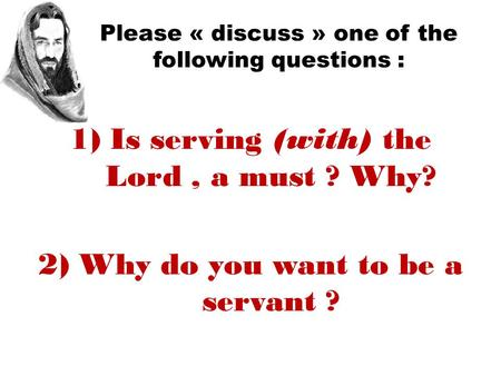 Please « discuss » one of the following questions : 1)Is serving (with) the Lord, a must ? Why? 2)Why do you want to be a servant ?