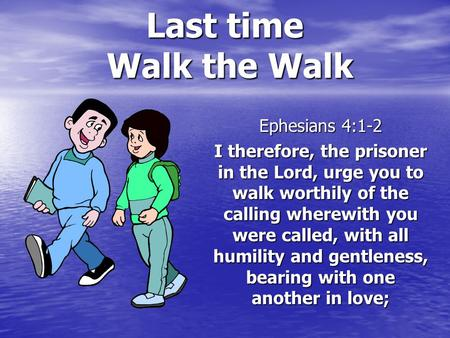 Last time Walk the Walk Ephesians 4:1-2 I therefore, the prisoner in the Lord, urge you to walk worthily of the calling wherewith you were called, with.