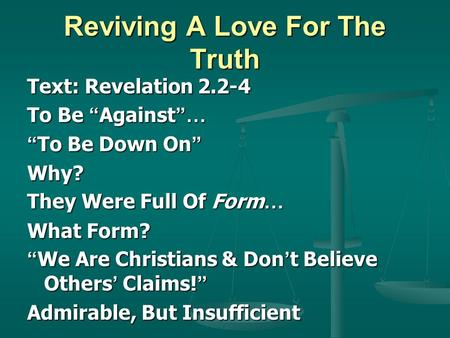Reviving A Love For The Truth Text: Revelation 2.2-4 To Be Against … To Be Down On To Be Down On Why? They Were Full Of Form … What Form? We Are Christians.