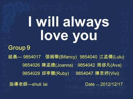 1 I will always love you Group 9 9854017 (Bifancy) 9854040 (Lulu) 9854026 (Joanna) 9854042 (Ava) 9854029 (Ruby) 9854047 (Vivi) shuli lai Date 2012/12/17.