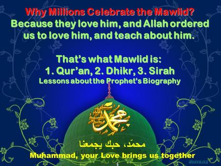Why Millions Celebrate the Mawlid? Because they love him, and Allah ordered us to love him, and teach about him. Thats what Mawlid is: 1. Quran, 2. Dhikr,