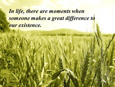 In life, there are moments when someone makes a great difference to our existence.