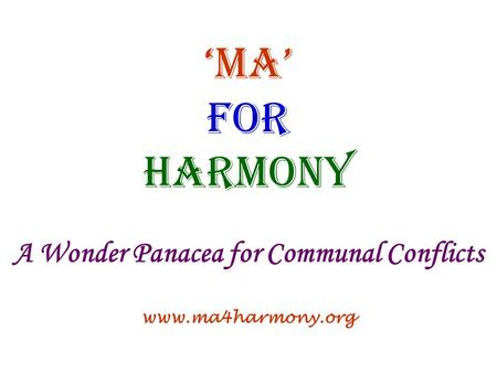 Ma <strong>for</strong> Harmony A Wonder Panacea <strong>for</strong> Communal Conflicts www.ma4harmony.org.