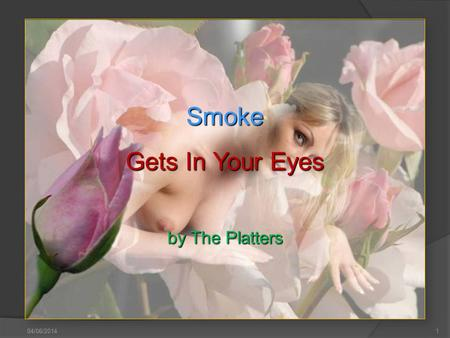 04/06/2014 1 Smoke Gets In Your Eyes by The Platters.