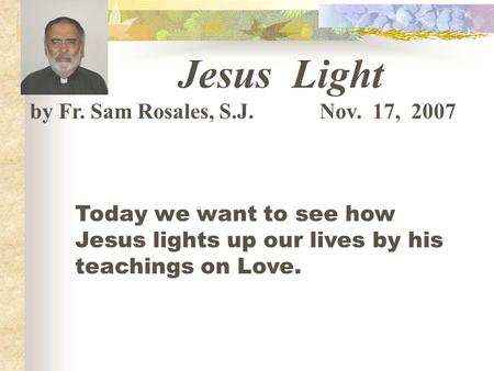 Jesus Light by Fr. Sam Rosales, S.J. Nov. 17, 2007 Today we want to see how Jesus lights up our lives by his teachings on Love.