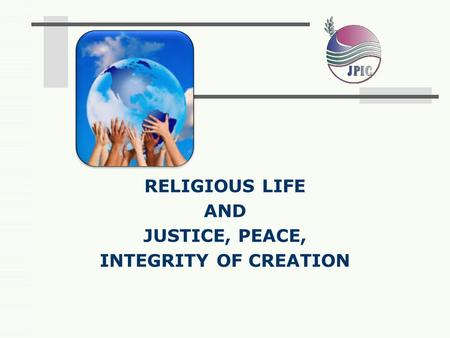 JUSTICE, PEACE, INTEGRITY OF CREATION RELIGIOUS LIFE AND.