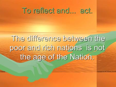 To reflect and... act. The difference between the poor and rich nations is not the age of the Nation. The difference between the poor and rich nations.
