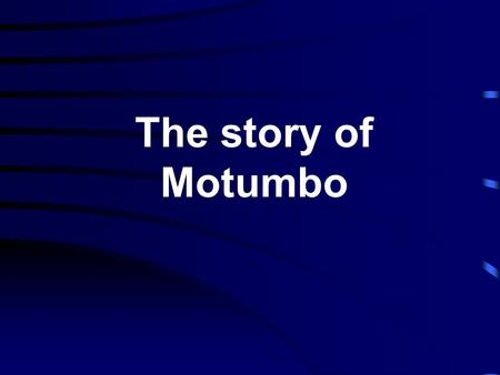 The story of Motumbo.