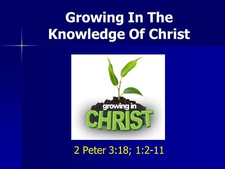 Growing In The Knowledge Of Christ 2 Peter 3:18; 1:2-11.
