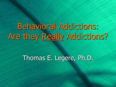 Behavioral Addictions: Are they Really Addictions? Thomas E. Legere, Ph.D.