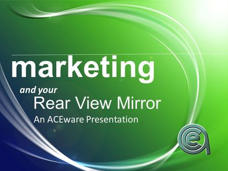 Marketing and your Rear View Mirror An ACEware Presentation.