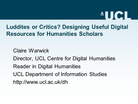 Luddites or Critics? Designing Useful Digital Resources for Humanities Scholars Claire Warwick Director, UCL Centre for Digital Humanities Reader in Digital.