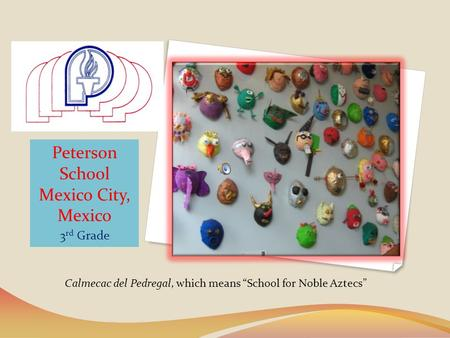 Peterson School Mexico City, Mexico 3 rd Grade Calmecac del Pedregal, which means School for Noble Aztecs.