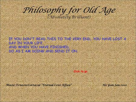 Philosophy for Old Age (Absolutely Brilliant) IF YOU DON'T READ THIS TO THE VERY END, YOU HAVE LOST A DAY IN YOUR LIFE. AND WHEN YOU HAVE FINISHED, DO.