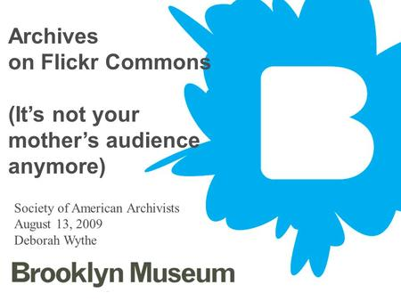 June 4, 20141 Archives on Flickr Commons (Its not your mothers audience anymore) Society of American Archivists August 13, 2009 Deborah Wythe.