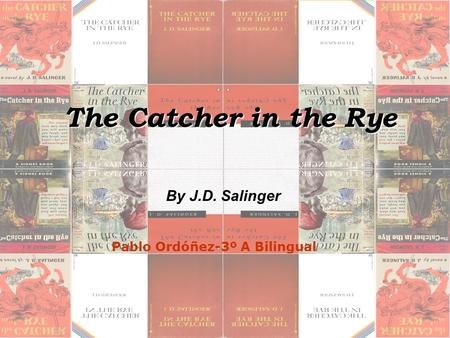 The Catcher in the Rye The Catcher in the Rye By J.D. Salinger Pablo Ordóñez-3º A Bilingual.