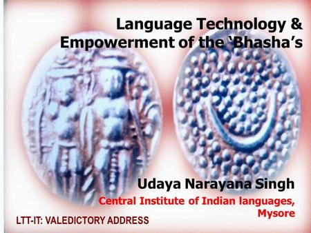 Language Technology & Empowerment <strong>of</strong> the Bhashas Udaya Narayana Singh Central Institute <strong>of</strong> Indian languages, Mysore LTT-IT: VALEDICTORY ADDRESS.