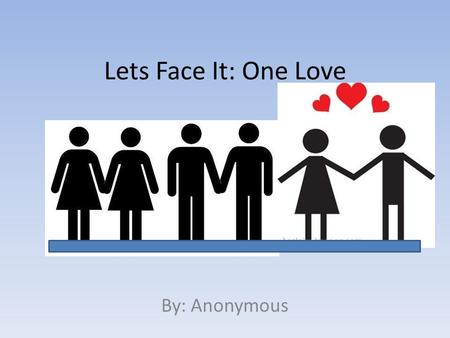 Lets Face It: One Love By: Anonymous. Bias: A Common Taboo It was clear to me that people have the wrong idea about same-sex couples.