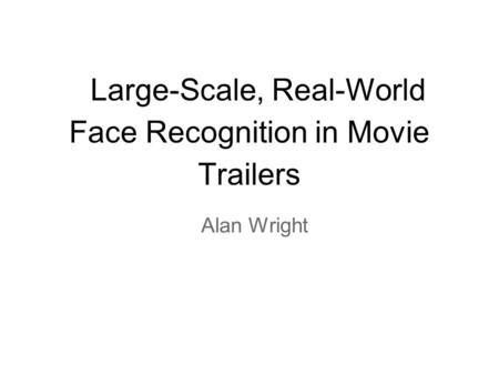 Large-Scale, Real-World Face Recognition in Movie Trailers Alan Wright.