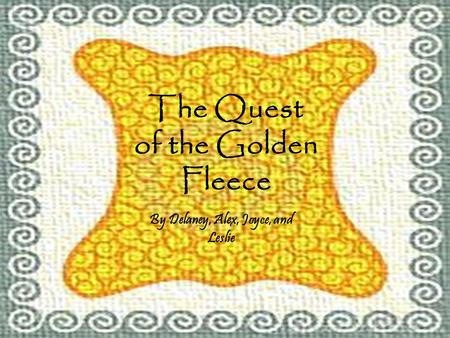 The Quest of the Golden Fleece By Delaney, Alex, Joyce, and Leslie.