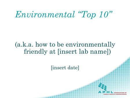 Environmental Top 10 (a.k.a. how to be environmentally friendly at [insert lab name]) [insert date]
