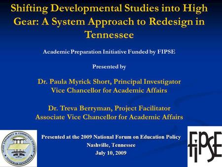 Presented at the 2009 National Forum on Education Policy Nashville, Tennessee July 10, 2009 Shifting Developmental Studies into High Gear: A System Approach.